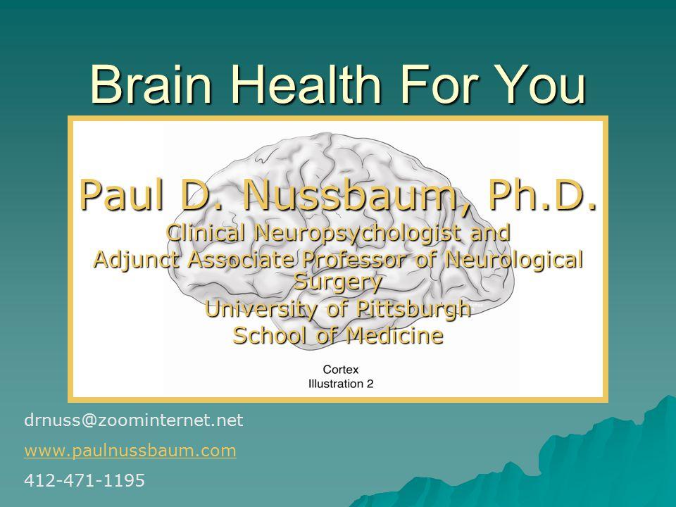 Brain Health For You Paul D. Nussbaum, Ph.D.