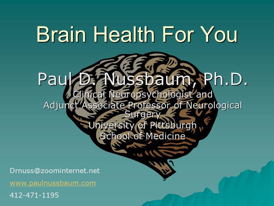 Brain Health For You Paul D. Nussbaum, Ph.D. Clinical Neuropsychologist and Adjunct Associate Professor of Neurological Surgery University of Pittsbur