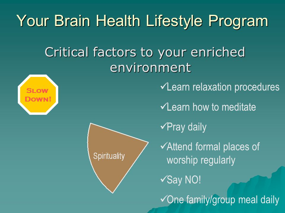 Critical factors to your enriched environment Learn relaxation procedures Learn how to meditate Pray daily Attend formal places of worship regularly S