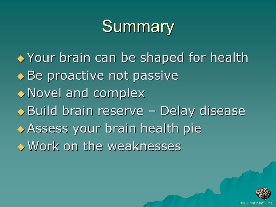 Summary  Your brain can be shaped for health  Be proactive not passive  Novel and complex  Build brain reserve – Delay disease  Assess your brain health pie  Work on the weaknesses Paul D.
