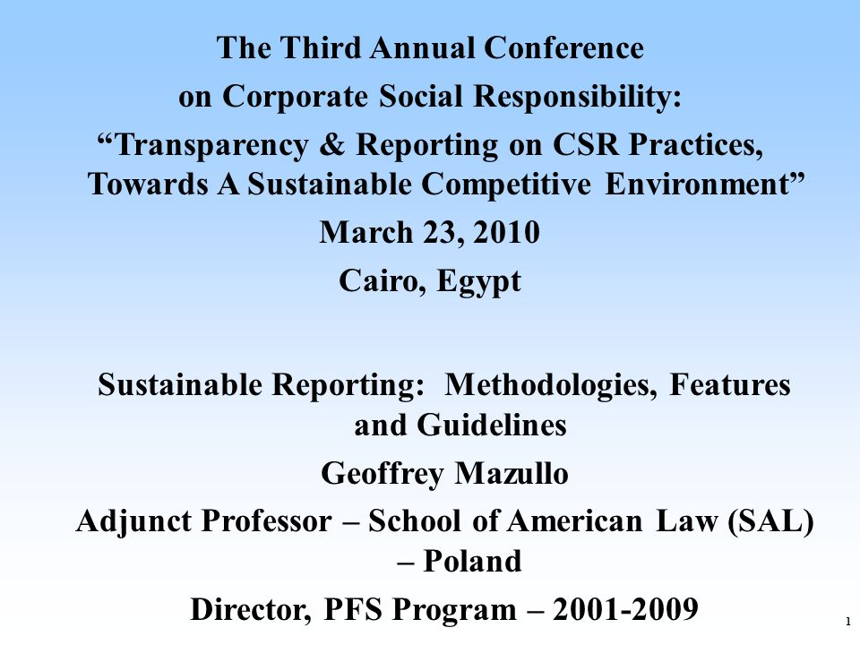 1 The Third Annual Conference on Corporate Social Responsibility: Transparency & Reporting on CSR Practices, Towards A Sustainable Competitive Environment March 23, 2010 Cairo, Egypt Sustainable Reporting: Methodologies, Features and Guidelines Geoffrey Mazullo Adjunct Professor – School of American Law (SAL) – Poland Director, PFS Program – 2001-2009