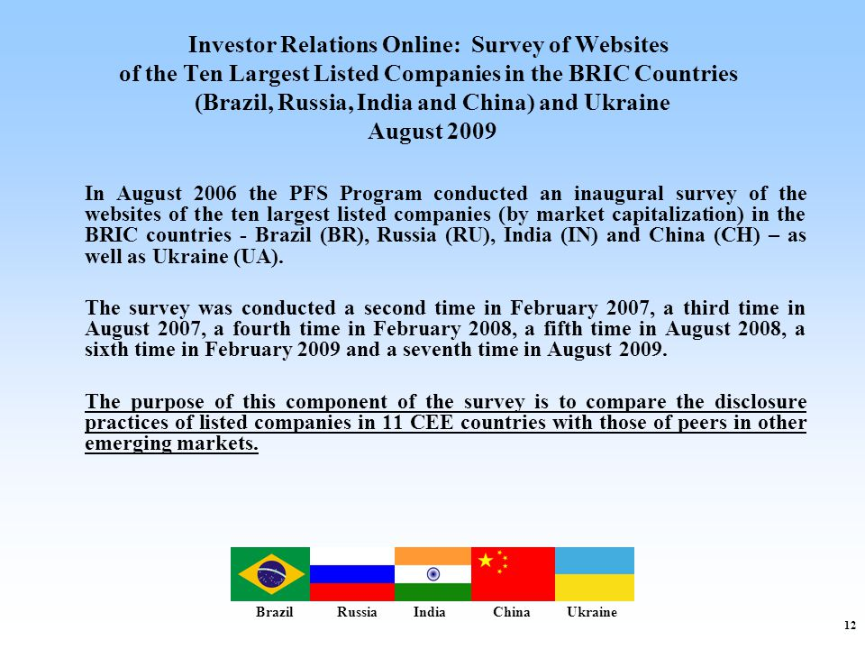 12 Investor Relations Online: Survey of Websites of the Ten Largest Listed Companies in the BRIC Countries (Brazil, Russia, India and China) and Ukraine August 2009 In August 2006 the PFS Program conducted an inaugural survey of the websites of the ten largest listed companies (by market capitalization) in the BRIC countries - Brazil (BR), Russia (RU), India (IN) and China (CH) – as well as Ukraine (UA).