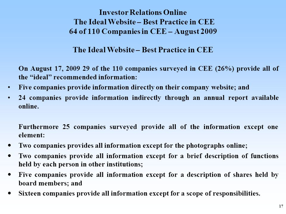 17 Investor Relations Online The Ideal Website – Best Practice in CEE 64 of 110 Companies in CEE – August 2009 The Ideal Website – Best Practice in CEE On August 17, 2009 29 of the 110 companies surveyed in CEE (26%) provide all of the ideal recommended information: Five companies provide information directly on their company website; and 24 companies provide information indirectly through an annual report available online.