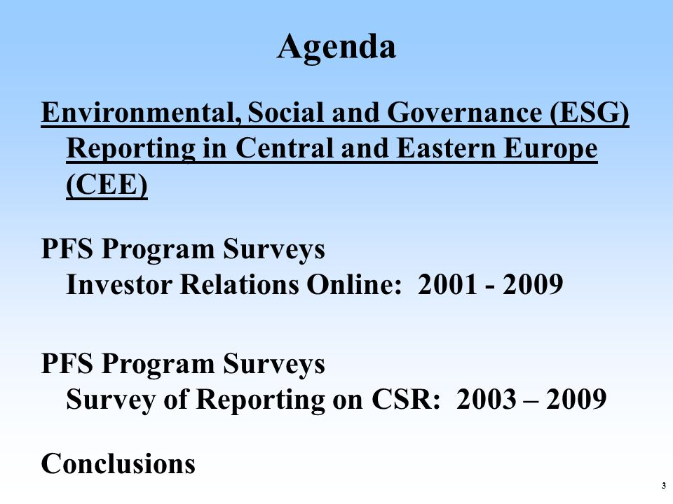 3 Agenda Environmental, Social and Governance (ESG) Reporting in Central and Eastern Europe (CEE) PFS Program Surveys Investor Relations Online: 2001 - 2009 PFS Program Surveys Survey of Reporting on CSR: 2003 – 2009 Conclusions