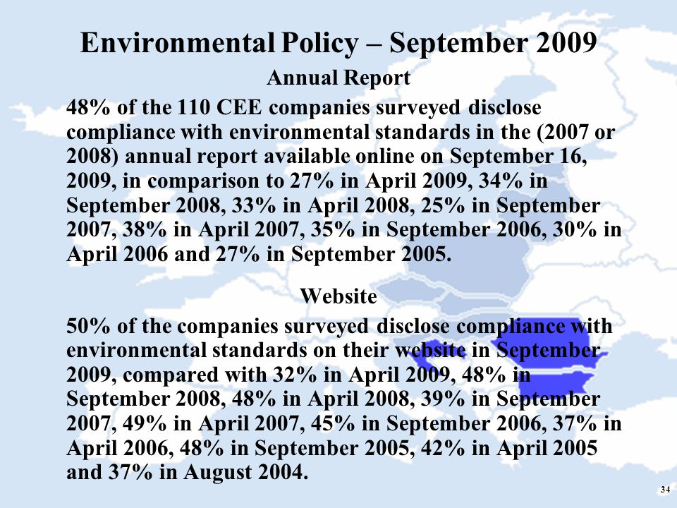 34 Environmental Policy – September 2009 Annual Report 48% of the 110 CEE companies surveyed disclose compliance with environmental standards in the (2007 or 2008) annual report available online on September 16, 2009, in comparison to 27% in April 2009, 34% in September 2008, 33% in April 2008, 25% in September 2007, 38% in April 2007, 35% in September 2006, 30% in April 2006 and 27% in September 2005.