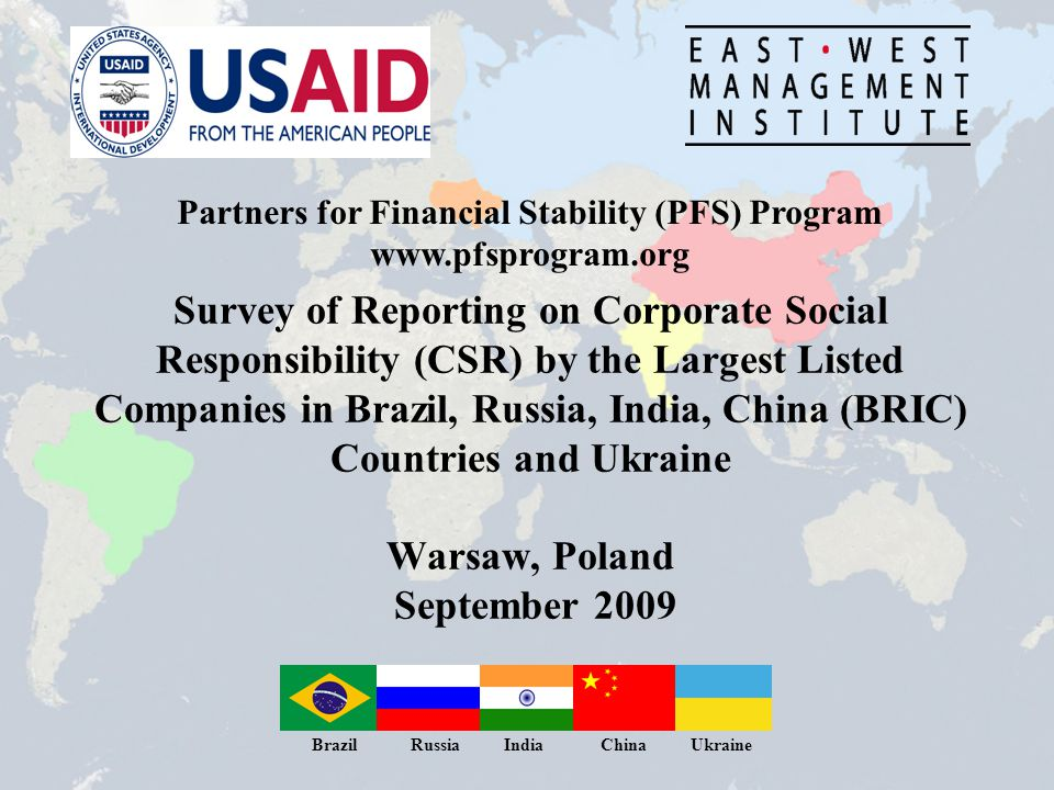 44 Survey of Reporting on Corporate Social Responsibility (CSR) by the Largest Listed Companies in Brazil, Russia, India, China (BRIC) Countries and Ukraine Warsaw, Poland September 2009 Partners for Financial Stability (PFS) Program www.pfsprogram.org Brazil Russia India China Ukraine