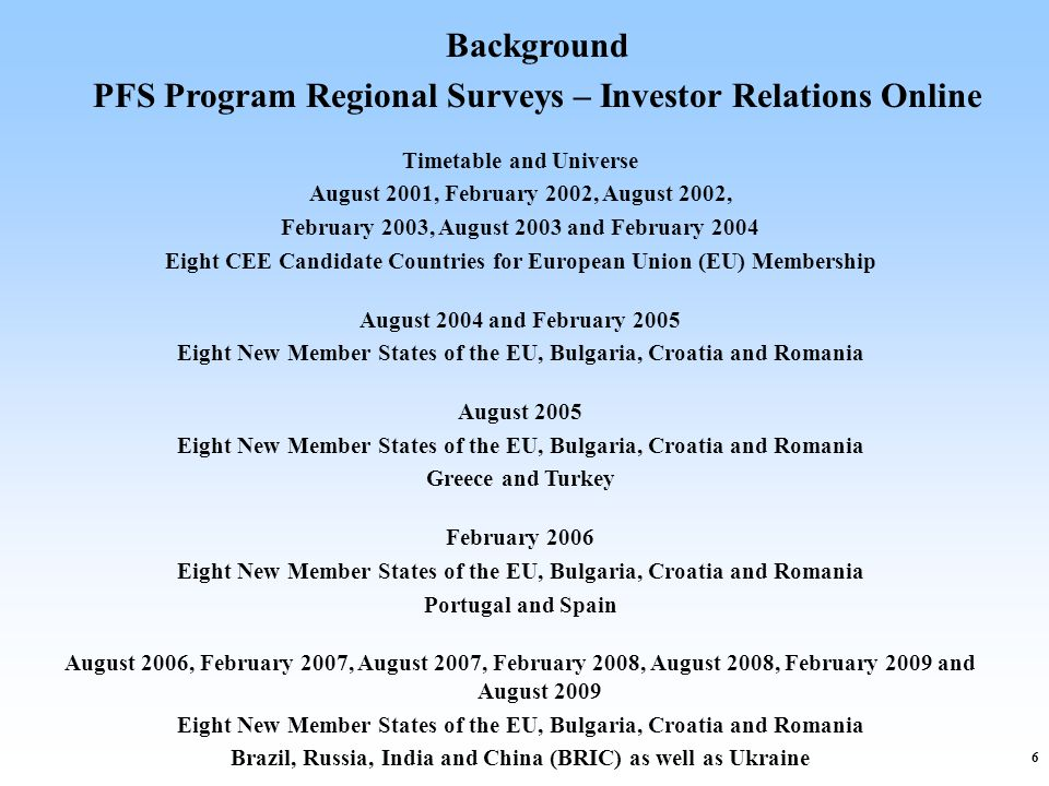6 Background PFS Program Regional Surveys – Investor Relations Online Timetable and Universe August 2001, February 2002, August 2002, February 2003, August 2003 and February 2004 Eight CEE Candidate Countries for European Union (EU) Membership August 2004 and February 2005 Eight New Member States of the EU, Bulgaria, Croatia and Romania August 2005 Eight New Member States of the EU, Bulgaria, Croatia and Romania Greece and Turkey February 2006 Eight New Member States of the EU, Bulgaria, Croatia and Romania Portugal and Spain August 2006, February 2007, August 2007, February 2008, August 2008, February 2009 and August 2009 Eight New Member States of the EU, Bulgaria, Croatia and Romania Brazil, Russia, India and China (BRIC) as well as Ukraine