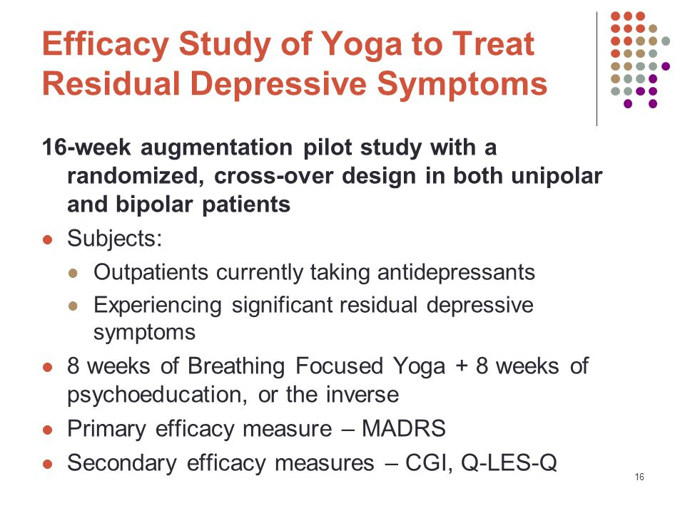 16 Efficacy Study of Yoga to Treat Residual Depressive Symptoms 16-week augmentation pilot study with a randomized, cross-over design in both unipolar and bipolar patients Subjects: Outpatients currently taking antidepressants Experiencing significant residual depressive symptoms 8 weeks of Breathing Focused Yoga + 8 weeks of psychoeducation, or the inverse Primary efficacy measure – MADRS Secondary efficacy measures – CGI, Q-LES-Q