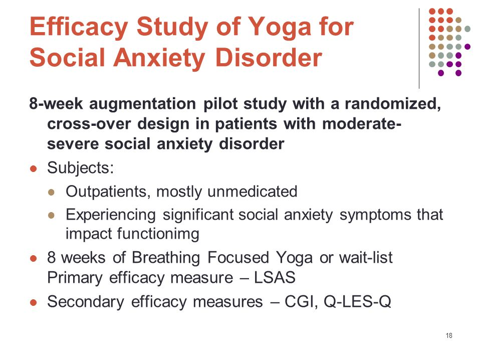Efficacy Study of Yoga for Social Anxiety Disorder 8-week augmentation pilot study with a randomized, cross-over design in patients with moderate- severe social anxiety disorder Subjects: Outpatients, mostly unmedicated Experiencing significant social anxiety symptoms that impact functionimg 8 weeks of Breathing Focused Yoga or wait-list Primary efficacy measure – LSAS Secondary efficacy measures – CGI, Q-LES-Q 18