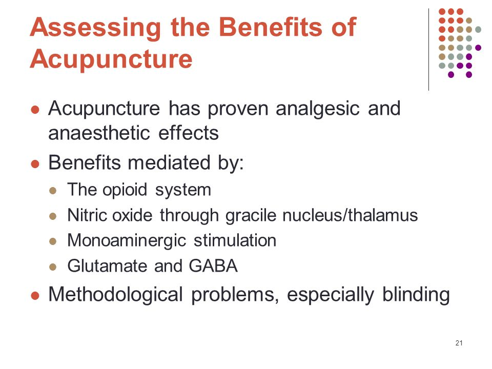 21 Assessing the Benefits of Acupuncture Acupuncture has proven analgesic and anaesthetic effects Benefits mediated by: The opioid system Nitric oxide through gracile nucleus/thalamus Monoaminergic stimulation Glutamate and GABA Methodological problems, especially blinding