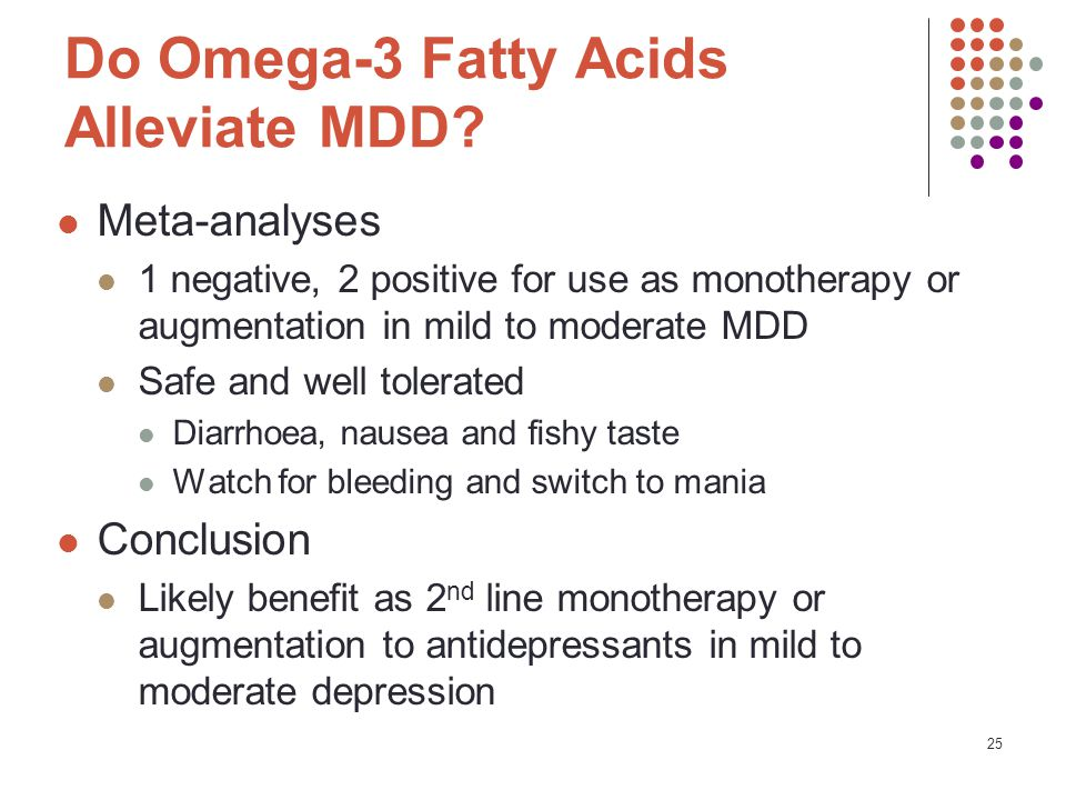 25 Do Omega-3 Fatty Acids Alleviate MDD? Meta-analyses 1 negative, 2 positive for use as monotherapy or augmentation in mild to moderate MDD Safe and