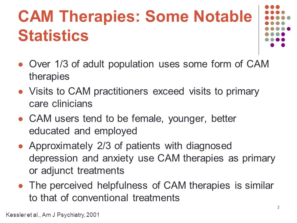 3 CAM Therapies: Some Notable Statistics Over 1/3 of adult population uses some form of CAM therapies Visits to CAM practitioners exceed visits to primary care clinicians CAM users tend to be female, younger, better educated and employed Approximately 2/3 of patients with diagnosed depression and anxiety use CAM therapies as primary or adjunct treatments The perceived helpfulness of CAM therapies is similar to that of conventional treatments Kessler et al., Am J Psychiatry, 2001
