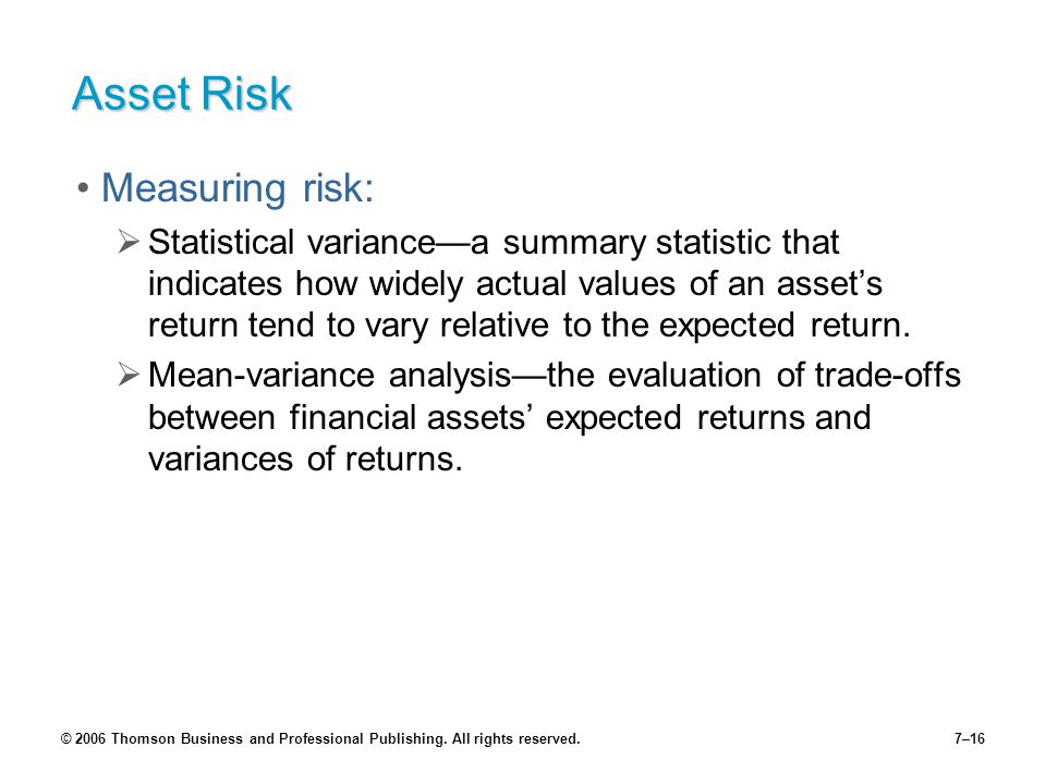 © 2006 Thomson Business and Professional Publishing. All rights reserved.7–16 Asset Risk Measuring risk:  Statistical variance—a summary statistic th