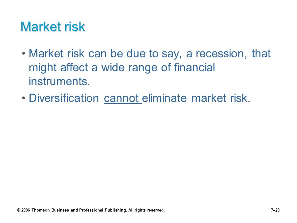 © 2006 Thomson Business and Professional Publishing. All rights reserved.7–20 Market risk Market risk can be due to say, a recession, that might affec