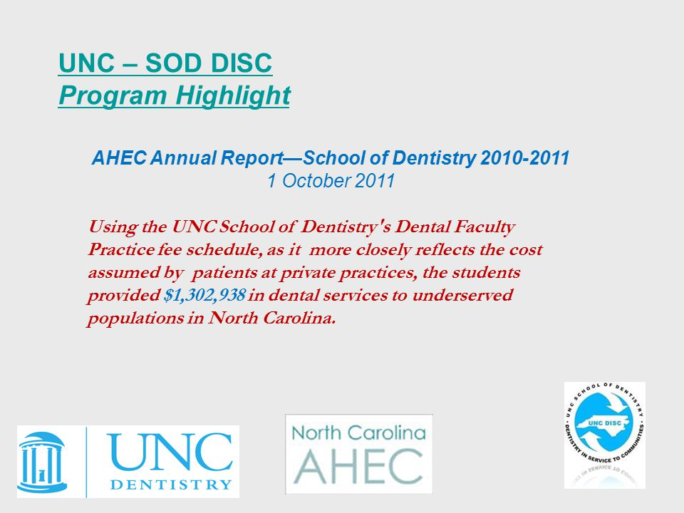 UNC – SOD DISC Program Highlight AHEC Annual Report—School of Dentistry 2010-2011 1 October 2011 Using the UNC School of Dentistry s Dental Faculty Practice fee schedule, as it more closely reflects the cost assumed by patients at private practices, the students provided $1,302,938 in dental services to underserved populations in North Carolina.