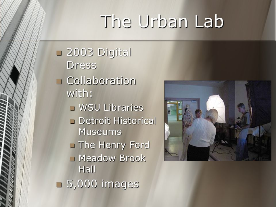 The Urban Lab 2003 Digital Dress 2003 Digital Dress Collaboration with: Collaboration with: WSU Libraries WSU Libraries Detroit Historical Museums Detroit Historical Museums The Henry Ford The Henry Ford Meadow Brook Hall Meadow Brook Hall 5,000 images 5,000 images