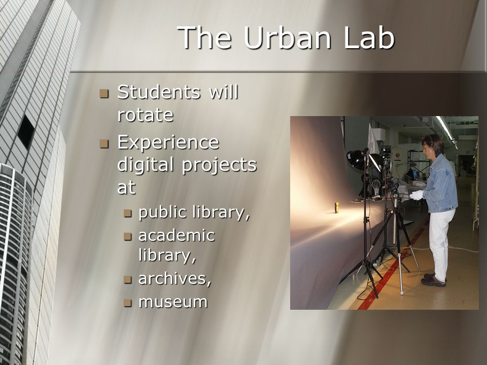 The Urban Lab Students will rotate Students will rotate Experience digital projects at Experience digital projects at public library, public library, academic library, academic library, archives, archives, museum museum