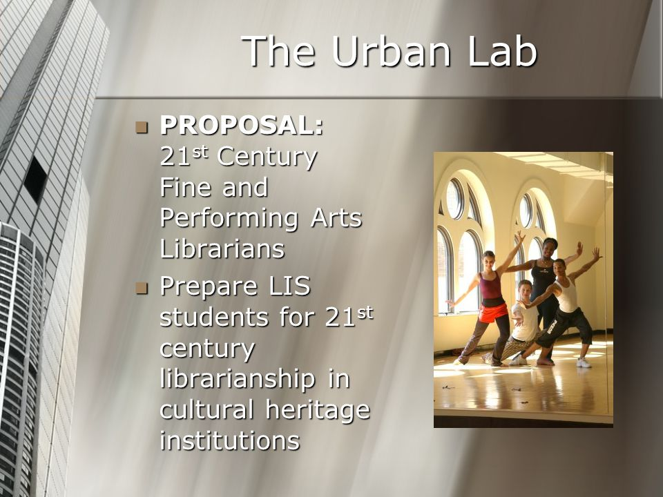 The Urban Lab PROPOSAL: 21 st Century Fine and Performing Arts Librarians PROPOSAL: 21 st Century Fine and Performing Arts Librarians Prepare LIS students for 21 st century librarianship in cultural heritage institutions Prepare LIS students for 21 st century librarianship in cultural heritage institutions