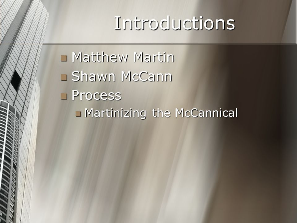 Introductions Matthew Martin Matthew Martin Shawn McCann Shawn McCann Process Process Martinizing the McCannical Martinizing the McCannical