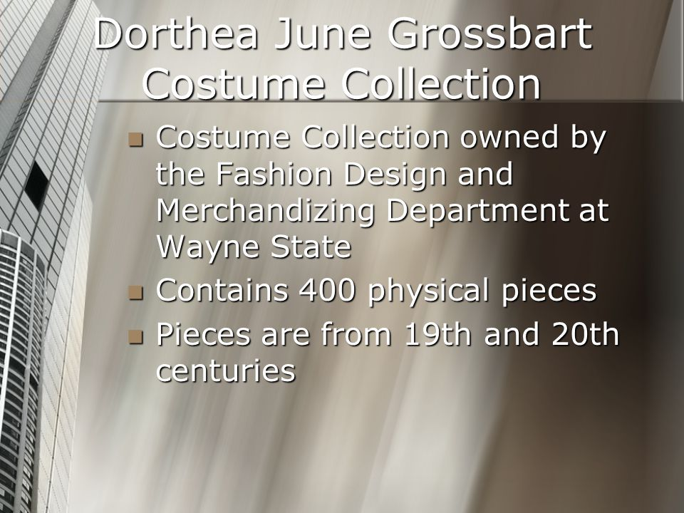 Dorthea June Grossbart Costume Collection Costume Collection owned by the Fashion Design and Merchandizing Department at Wayne State Costume Collection owned by the Fashion Design and Merchandizing Department at Wayne State Contains 400 physical pieces Contains 400 physical pieces Pieces are from 19th and 20th centuries Pieces are from 19th and 20th centuries
