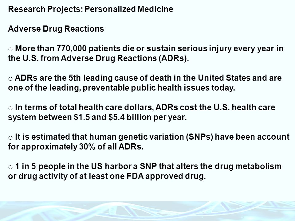 Research Projects: Personalized Medicine Adverse Drug Reactions o More than 770,000 patients die or sustain serious injury every year in the U.S. from