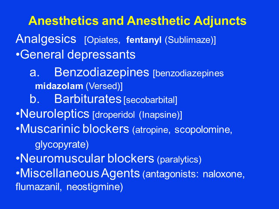 Anesthetics and Anesthetic Adjuncts Analgesics [Opiates, fentanyl (Sublimaze)] General depressants a.Benzodiazepines [benzodiazepines midazolam (Versed)] b.