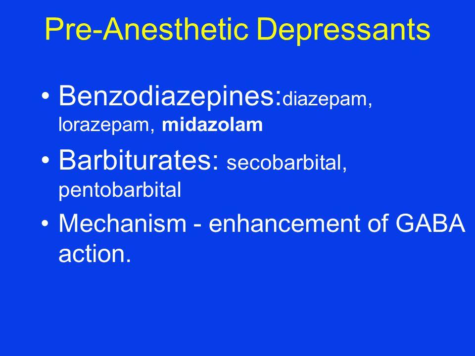 Pre-Anesthetic Depressants Benzodiazepines : diazepam, lorazepam, midazolam Barbiturates : secobarbital, pentobarbital Mechanism - enhancement of GABA action.