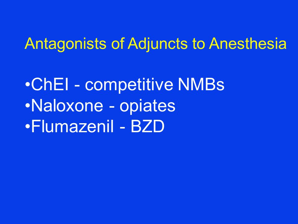 Antagonists of Adjuncts to Anesthesia ChEI - competitive NMBs Naloxone - opiates Flumazenil - BZD