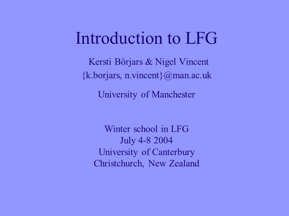 Introduction to LFG Kersti Börjars & Nigel Vincent {k.borjars, n.vincent}@man.ac.uk University of Manchester Winter school in LFG July 4-8 2004 University of Canterbury Christchurch, New Zealand
