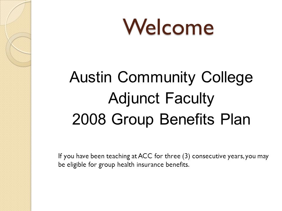 Welcome Austin Community College Adjunct Faculty 2008 Group Benefits Plan If you have been teaching at ACC for three (3) consecutive years, you may be eligible for group health insurance benefits.