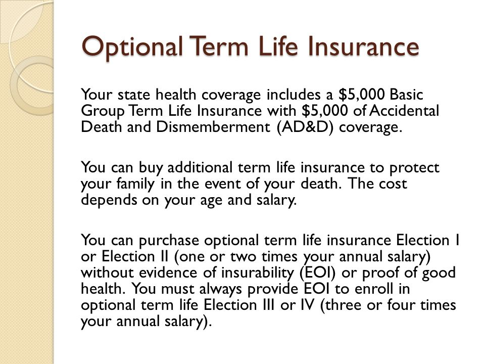 Optional Term Life Insurance Your state health coverage includes a $5,000 Basic Group Term Life Insurance with $5,000 of Accidental Death and Dismemberment (AD&D) coverage.