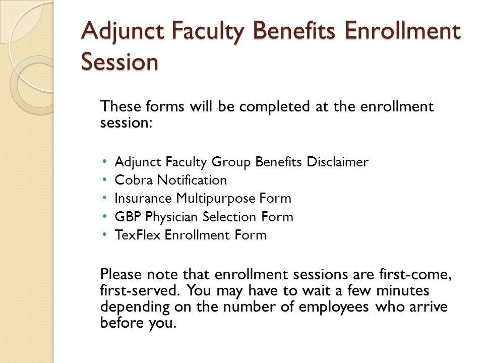 Adjunct Faculty Benefits Enrollment Session These forms will be completed at the enrollment session: Adjunct Faculty Group Benefits Disclaimer Cobra Notification Insurance Multipurpose Form GBP Physician Selection Form TexFlex Enrollment Form Please note that enrollment sessions are first-come, first-served.