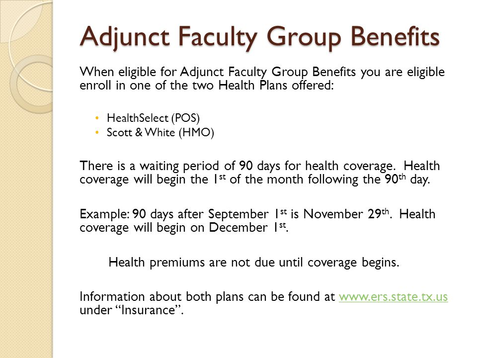 Adjunct Faculty Group Benefits When eligible for Adjunct Faculty Group Benefits you are eligible enroll in one of the two Health Plans offered: HealthSelect (POS) Scott & White (HMO) There is a waiting period of 90 days for health coverage.