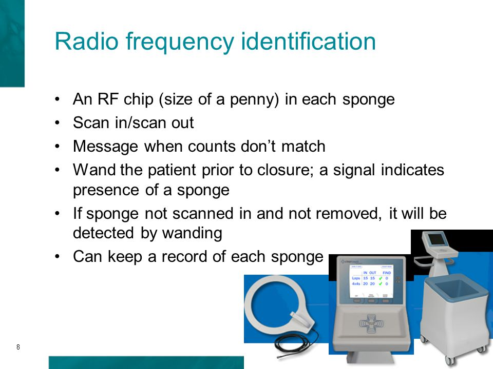 8 An RF chip (size of a penny) in each sponge Scan in/scan out Message when counts don't match Wand the patient prior to closure; a signal indicates presence of a sponge If sponge not scanned in and not removed, it will be detected by wanding Can keep a record of each sponge Radio frequency identification