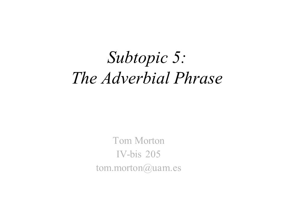 Subtopic 5: The Adverbial Phrase Tom Morton IV-bis 205 tom.morton@uam.es