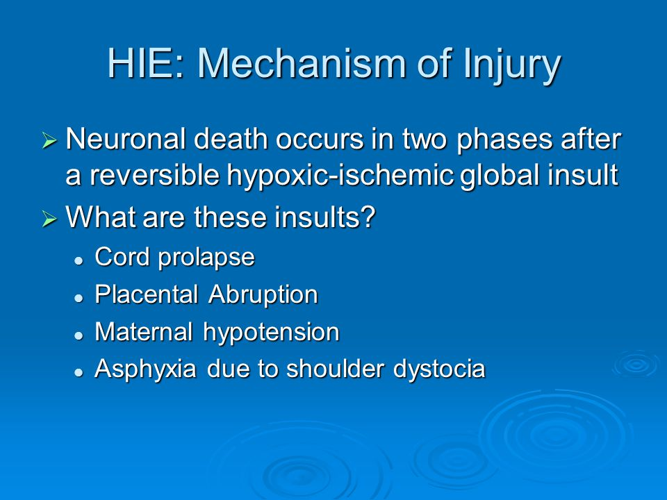 HIE: Mechanism of Injury  Neuronal death occurs in two phases after a reversible hypoxic-ischemic global insult  What are these insults.