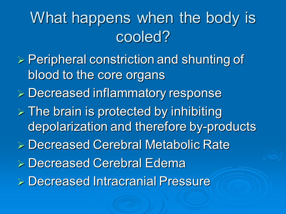 What happens when the body is cooled?  Peripheral constriction and shunting of blood to the core organs  Decreased inflammatory response  The brain