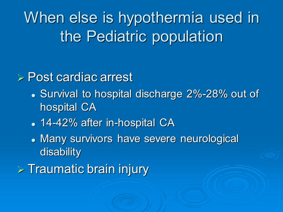 When else is hypothermia used in the Pediatric population  Post cardiac arrest Survival to hospital discharge 2%-28% out of hospital CA Survival to hospital discharge 2%-28% out of hospital CA 14-42% after in-hospital CA 14-42% after in-hospital CA Many survivors have severe neurological disability Many survivors have severe neurological disability  Traumatic brain injury