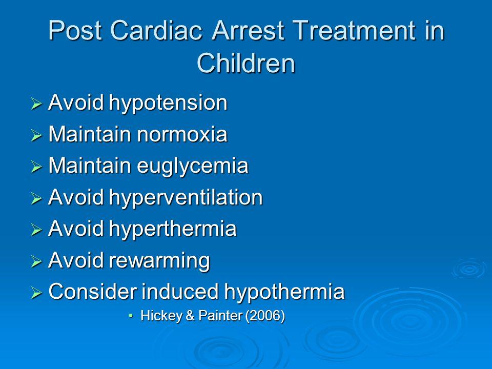 Post Cardiac Arrest Treatment in Children  Avoid hypotension  Maintain normoxia  Maintain euglycemia  Avoid hyperventilation  Avoid hyperthermia