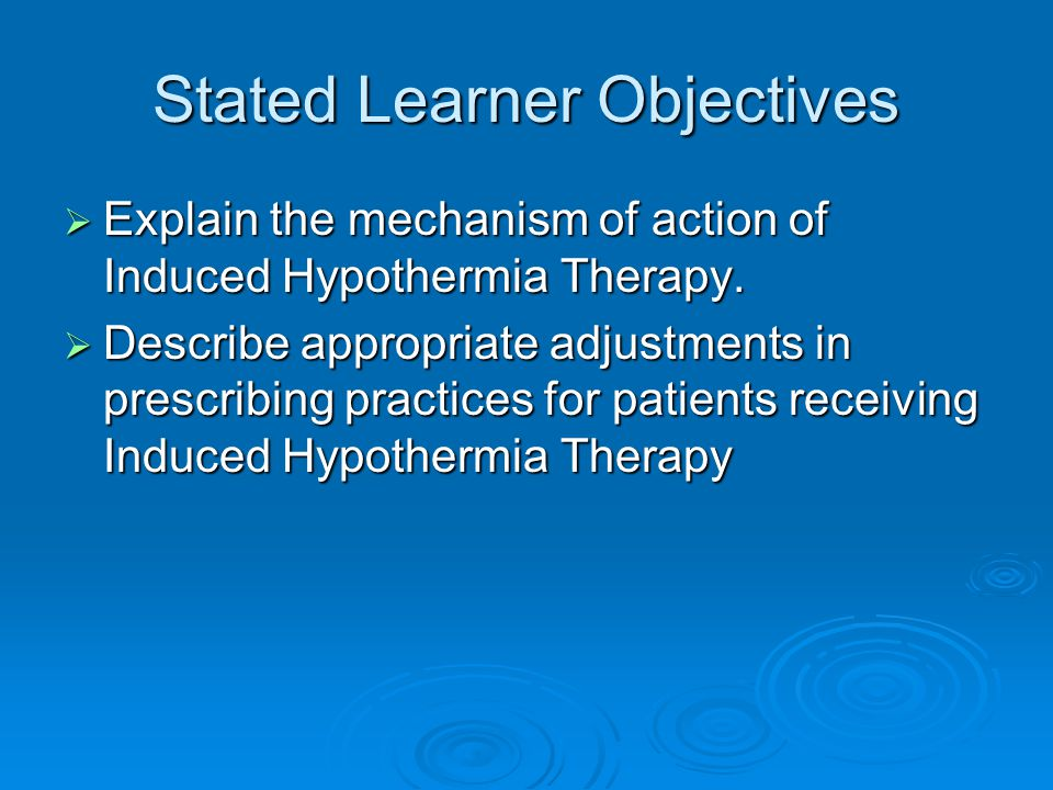 Stated Learner Objectives  Explain the mechanism of action of Induced Hypothermia Therapy.  Describe appropriate adjustments in prescribing practice
