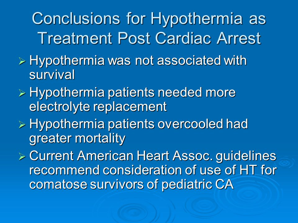 Conclusions for Hypothermia as Treatment Post Cardiac Arrest  Hypothermia was not associated with survival  Hypothermia patients needed more electro