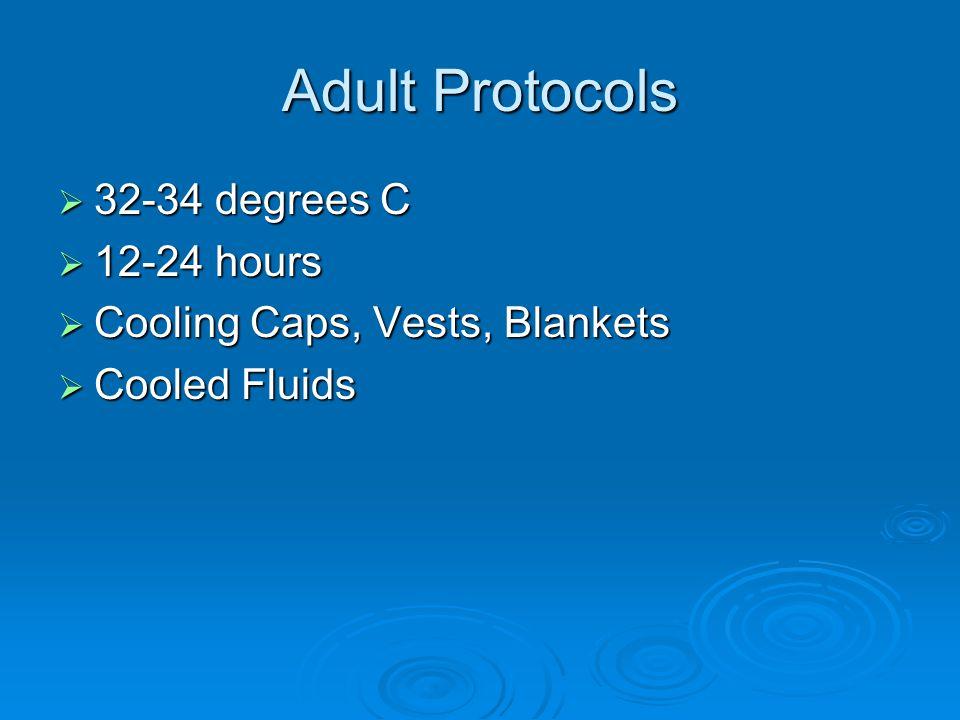 Adult Protocols  32-34 degrees C  12-24 hours  Cooling Caps, Vests, Blankets  Cooled Fluids