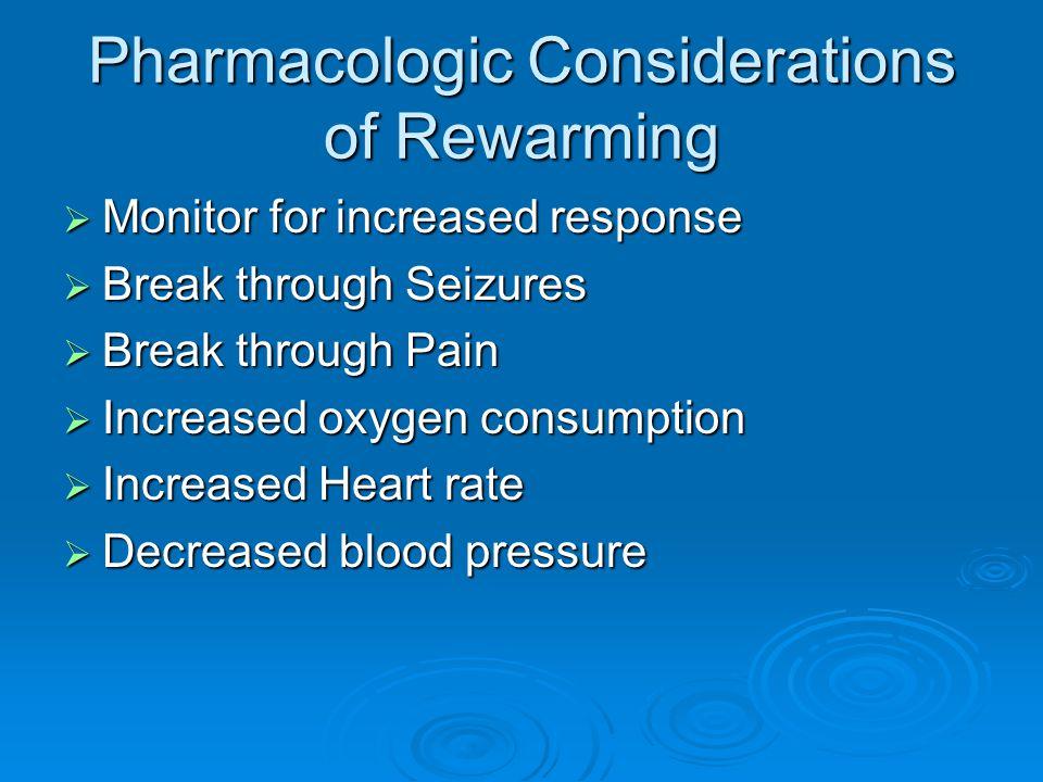 Pharmacologic Considerations of Rewarming  Monitor for increased response  Break through Seizures  Break through Pain  Increased oxygen consumption  Increased Heart rate  Decreased blood pressure