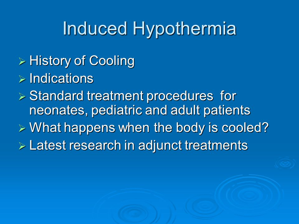 Induced Hypothermia  History of Cooling  Indications  Standard treatment procedures for neonates, pediatric and adult patients  What happens when