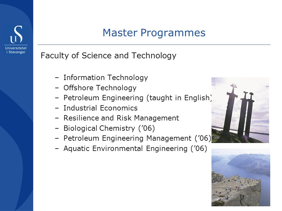 14 Master Programmes Faculty of Science and Technology –Information Technology –Offshore Technology –Petroleum Engineering (taught in English) –Industrial Economics –Resilience and Risk Management –Biological Chemistry ('06) –Petroleum Engineering Management ('06) –Aquatic Environmental Engineering ('06)