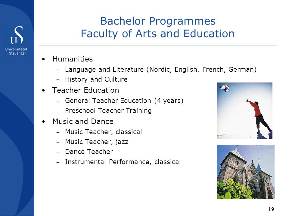 19 Bachelor Programmes Faculty of Arts and Education Humanities – Language and Literature (Nordic, English, French, German) – History and Culture Teacher Education – General Teacher Education (4 years) – Preschool Teacher Training Music and Dance – Music Teacher, classical – Music Teacher, jazz – Dance Teacher – Instrumental Performance, classical