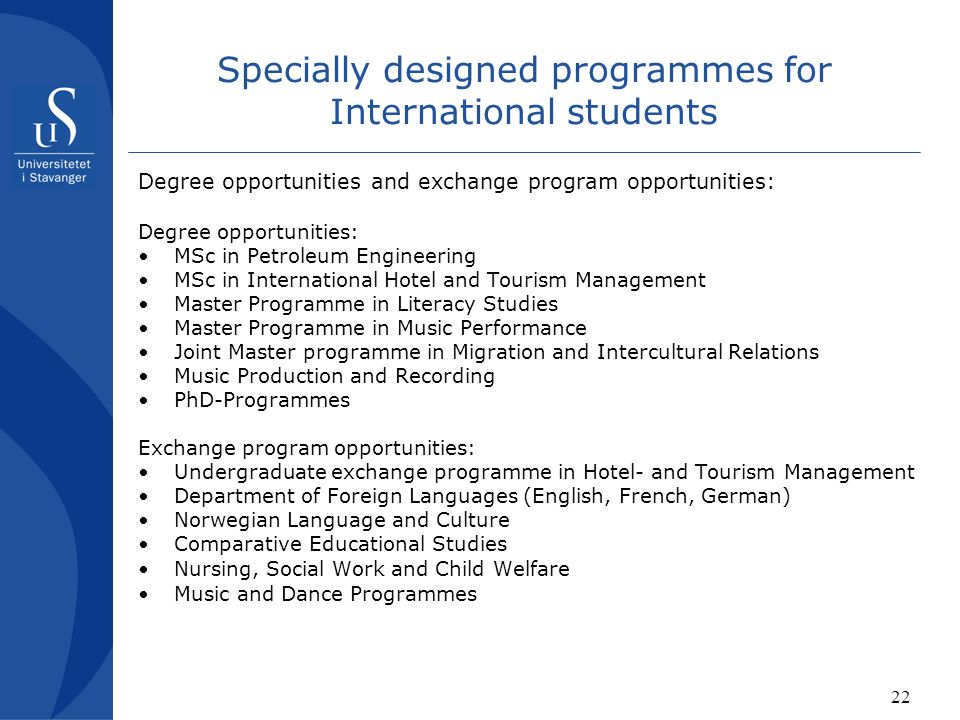 22 Specially designed programmes for International students Degree opportunities and exchange program opportunities: Degree opportunities: MSc in Petroleum Engineering MSc in International Hotel and Tourism Management Master Programme in Literacy Studies Master Programme in Music Performance Joint Master programme in Migration and Intercultural Relations Music Production and Recording PhD-Programmes Exchange program opportunities: Undergraduate exchange programme in Hotel- and Tourism Management Department of Foreign Languages (English, French, German) Norwegian Language and Culture Comparative Educational Studies Nursing, Social Work and Child Welfare Music and Dance Programmes