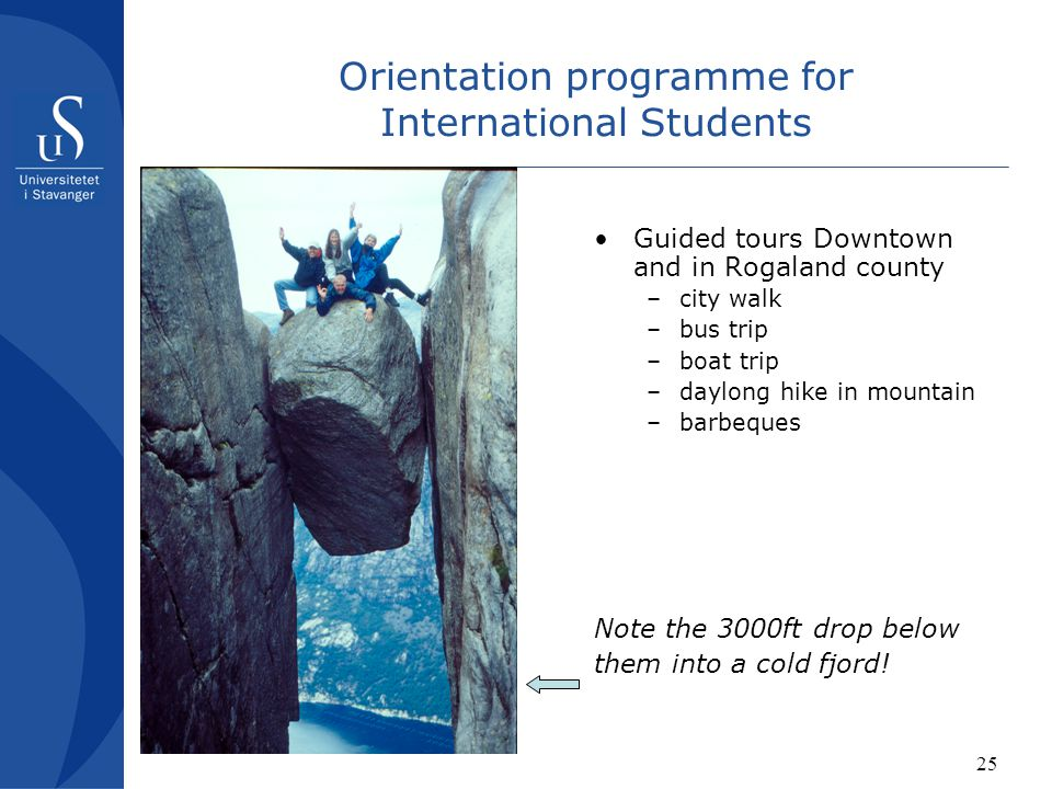 25 Orientation programme for International Students Guided tours Downtown and in Rogaland county –city walk –bus trip –boat trip –daylong hike in mountain –barbeques Note the 3000ft drop below them into a cold fjord!