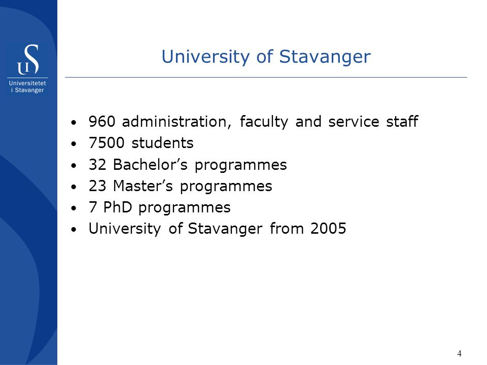 4 University of Stavanger 960 administration, faculty and service staff 7500 students 32 Bachelor's programmes 23 Master's programmes 7 PhD programmes University of Stavanger from 2005