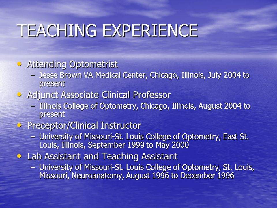 TEACHING EXPERIENCE Attending Optometrist Attending Optometrist –Jesse Brown VA Medical Center, Chicago, Illinois, July 2004 to present Adjunct Associate Clinical Professor Adjunct Associate Clinical Professor –Illinois College of Optometry, Chicago, Illinois, August 2004 to present Preceptor/Clinical Instructor Preceptor/Clinical Instructor –University of Missouri-St.